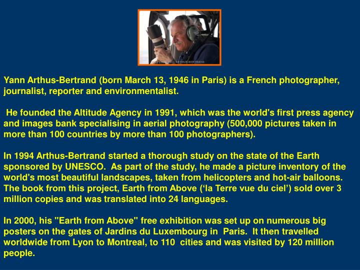 Yann Arthus-Bertrand (born March 13, 1946 in Paris) is a French photographer, journalist, reporter and environmentalist.