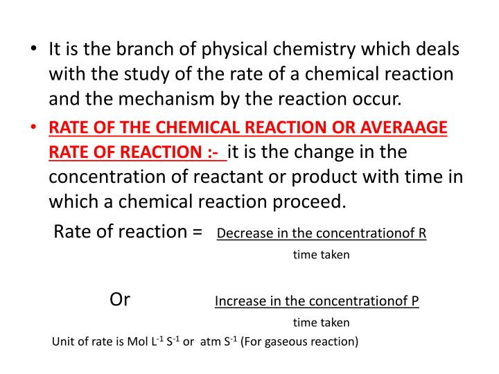 It is the branch of physical chemistry which deals with the study of the rate of a chemical reaction...