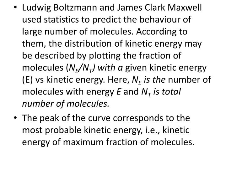 Ludwig Boltzmann and James Clark Maxwell used statistics to predict the behaviour of large number of molecules. According to them, the distribution of kinetic energy may be described by plotting the fraction of molecules (