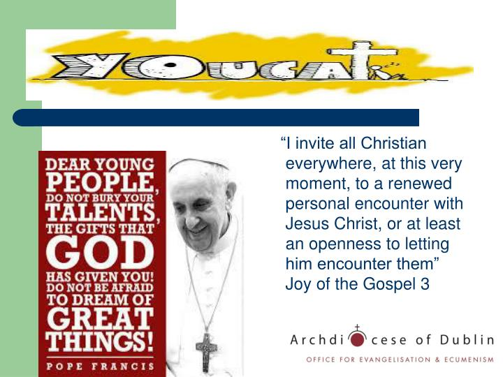 """I invite all Christian everywhere, at this very moment, to a renewed personal encounter with Jesus Christ, or at least an openness to letting him encounter them"" Joy of the Gospel 3"