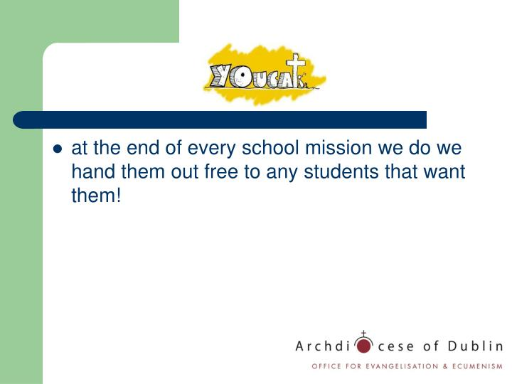 at the end of every school mission we do we hand them out free to any students that want them!