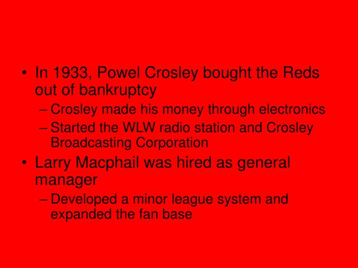 In 1933, Powel Crosley bought the Reds out of bankruptcy