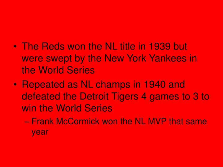 The Reds won the NL title in 1939 but were swept by the New York Yankees in the World Series