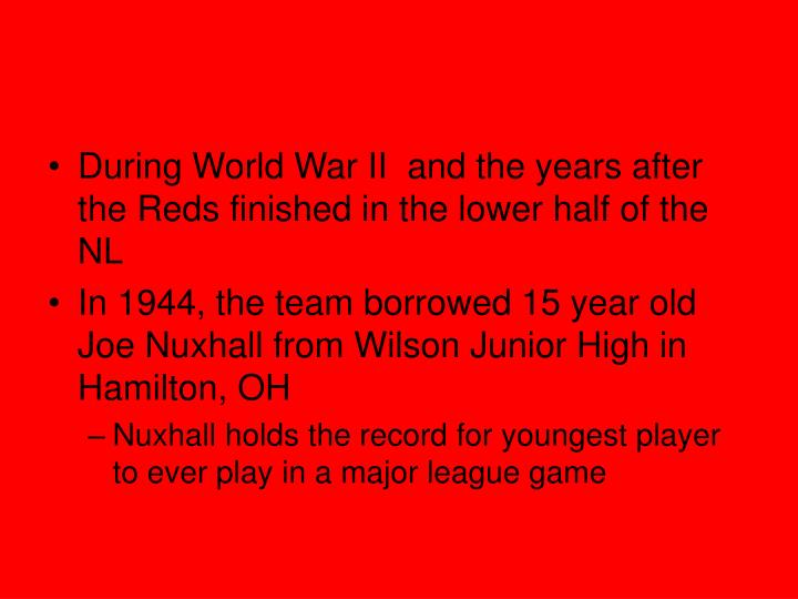 During World War II  and the years after the Reds finished in the lower half of the NL