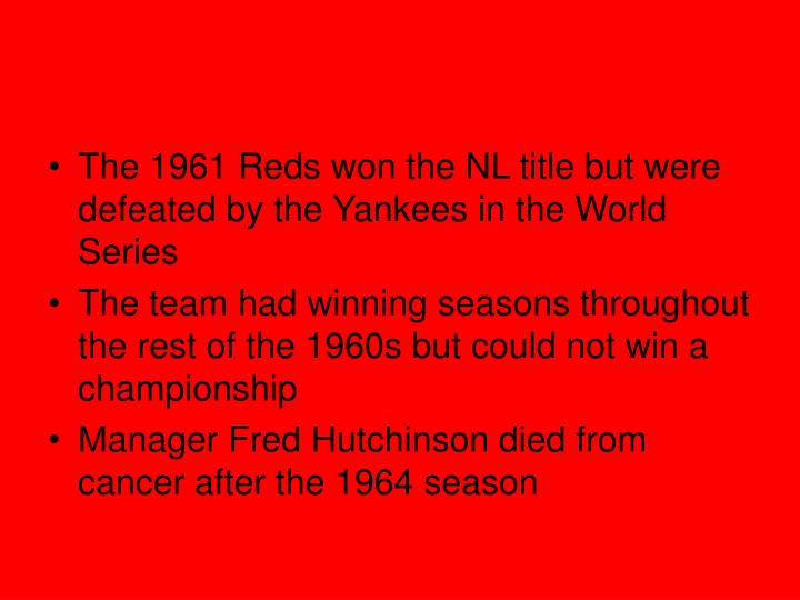 The 1961 Reds won the NL title but were defeated by the Yankees in the World Series
