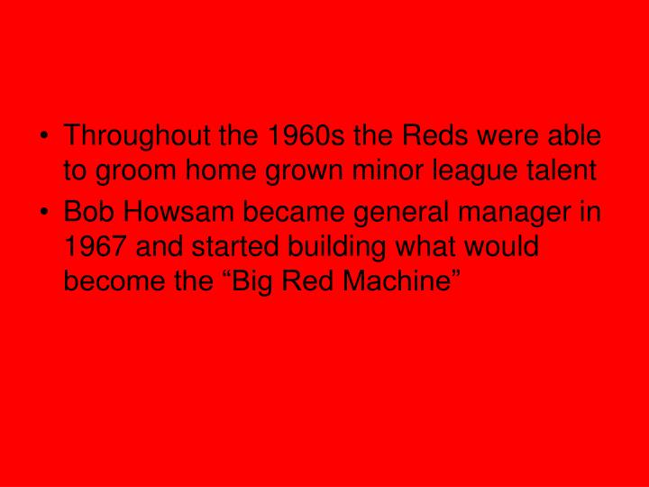 Throughout the 1960s the Reds were able to groom home grown minor league talent