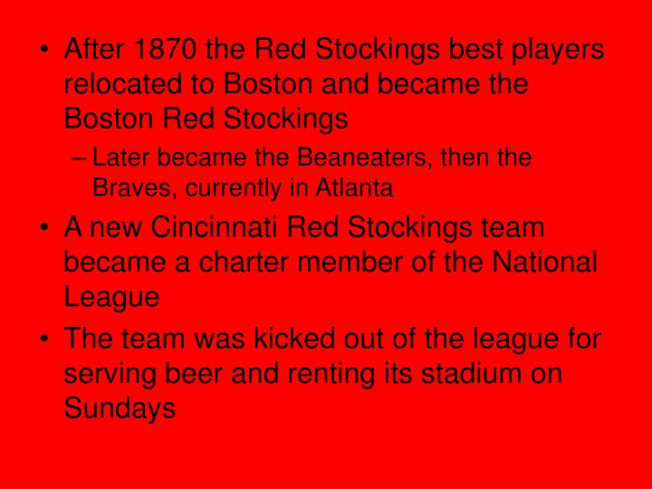After 1870 the Red Stockings best players relocated to Boston and became the Boston Red Stockings