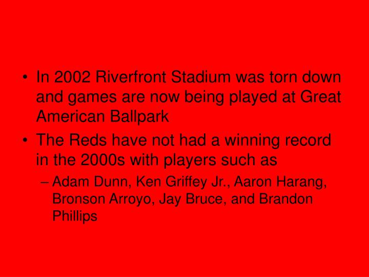 In 2002 Riverfront Stadium was torn down and games are now being played at Great American Ballpark