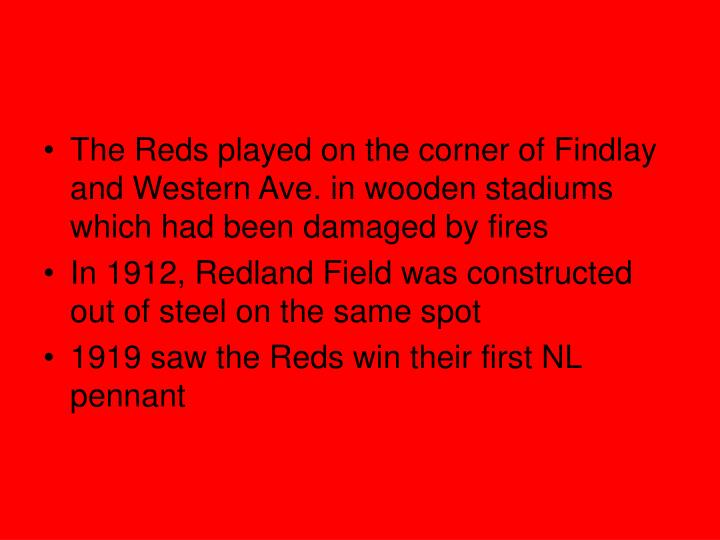 The Reds played on the corner of Findlay and Western Ave. in wooden stadiums which had been damaged by fires