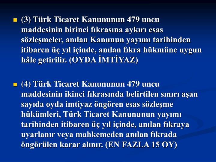 (3) Trk Ticaret Kanununun 479 uncu maddesinin birinci fkrasna aykr esas szlemeler, anlan Kanunun yaym tarihinden itibaren  yl iinde, anlan fkra hkmne uygun hle getirilir. (OYDA MTYAZ)