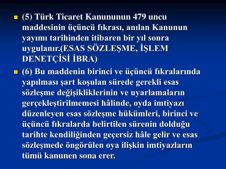 (5) Trk Ticaret Kanununun 479 uncu maddesinin nc fkras, anlan Kanunun yaym tarihinden itibaren bir yl sonra uygulanr.(ESAS SZLEME, LEM DENETS BRA)