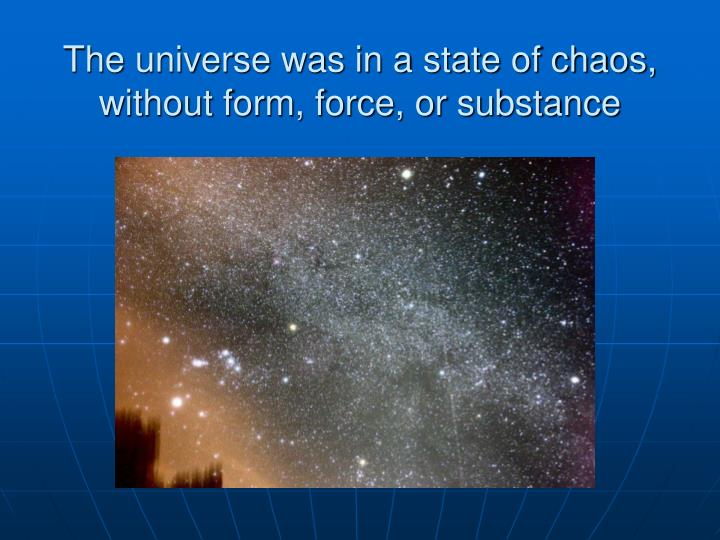 The universe was in a state of chaos, without form, force, or substance