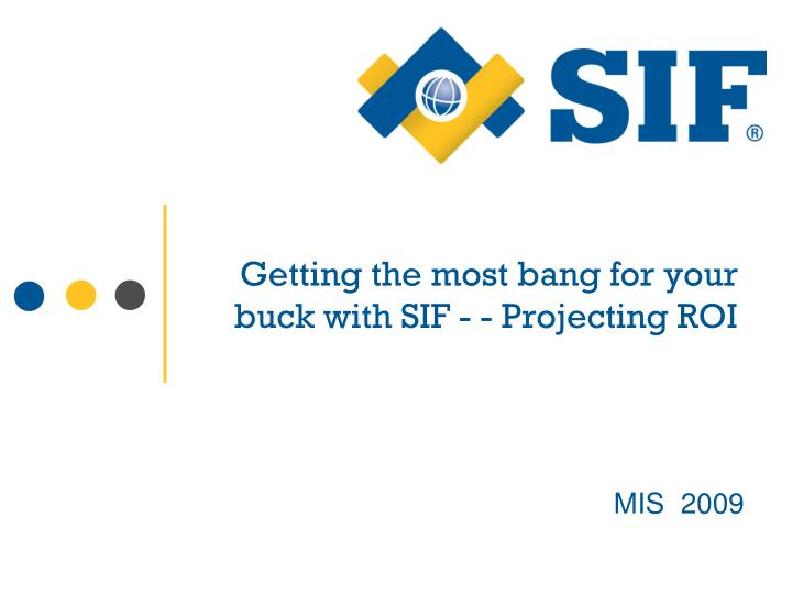 Getting the most bang for your              buck with SIF - - Projecting ROI