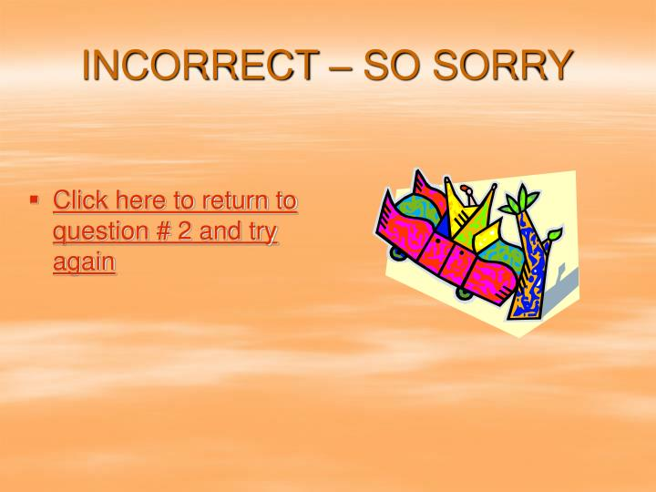 INCORRECT – SO SORRY