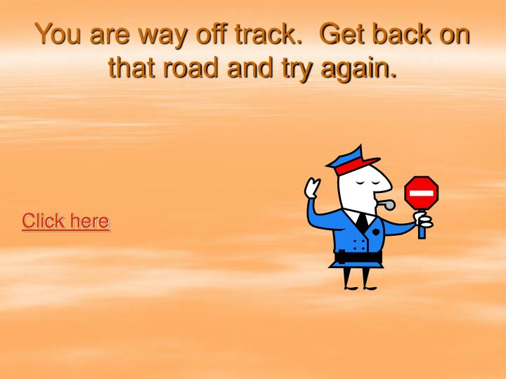 You are way off track.  Get back on that road and try again.