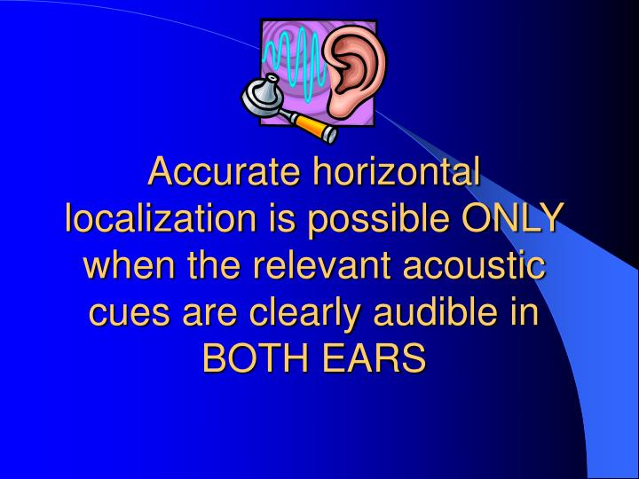 Accurate horizontal localization is possible ONLY when the relevant acoustic cues are clearly audible in BOTH EARS