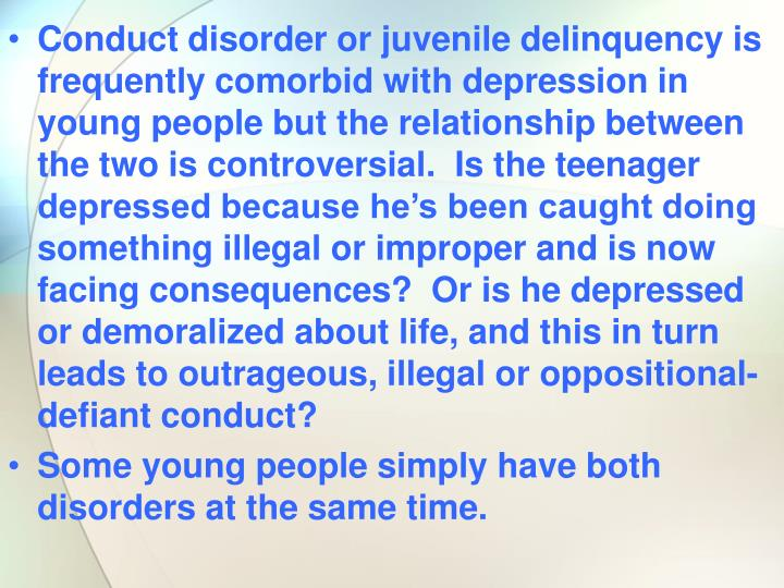 Conduct disorder or juvenile delinquency is frequently comorbid with depression in young people but the relationship between the two is controversial.  Is the teenager depressed because he's been caught doing something illegal or improper and is now facing consequences?  Or is he depressed or demoralized about life, and this in turn leads to outrageous, illegal or oppositional-defiant conduct?