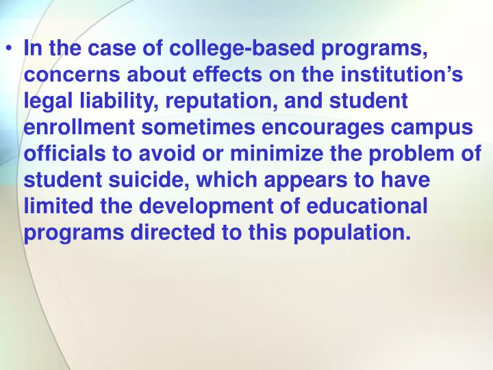 In the case of college-based programs, concerns about effects on the institution's legal liability, reputation, and student enrollment sometimes encourages campus officials to avoid or minimize the problem of student suicide, which appears to have limited the development of educational programs directed to this population.