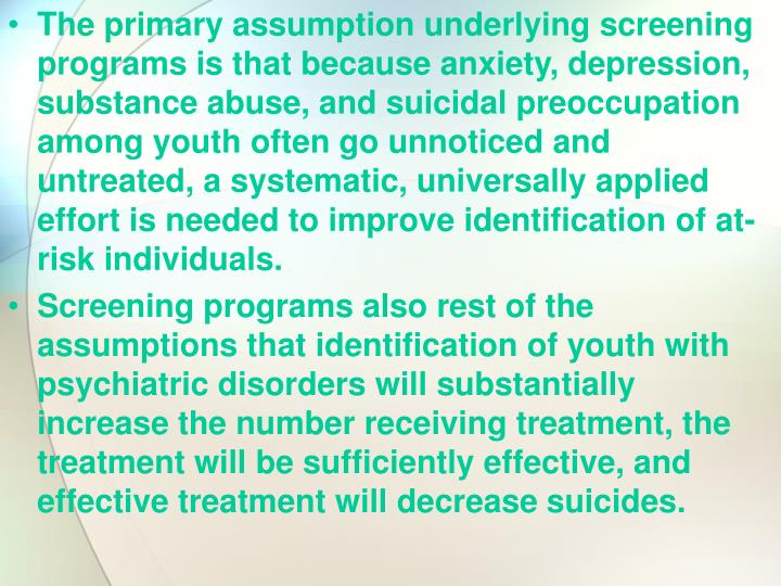 The primary assumption underlying screening programs is that because anxiety, depression, substance abuse, and suicidal preoccupation among youth often go unnoticed and untreated, a systematic, universally applied effort is needed to improve identification of at-risk individuals.