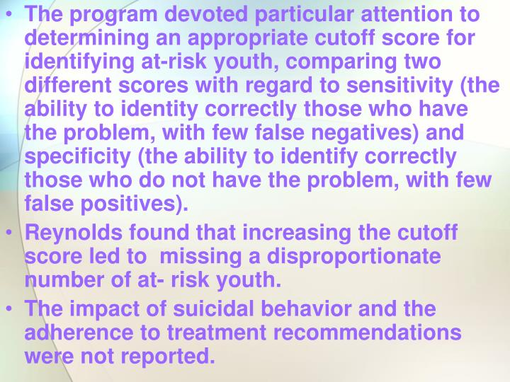 The program devoted particular attention to determining an appropriate cutoff score for identifying at-risk youth, comparing two different scores with regard to sensitivity (the ability to identity correctly those who have the problem, with few false negatives) and specificity (the ability to identify correctly those who do not have the problem, with few false positives).