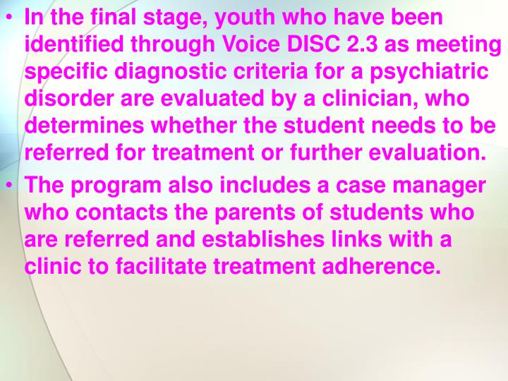 In the final stage, youth who have been identified through Voice DISC 2.3 as meeting specific diagnostic criteria for a psychiatric disorder are evaluated by a clinician, who determines whether the student needs to be referred for treatment or further evaluation.