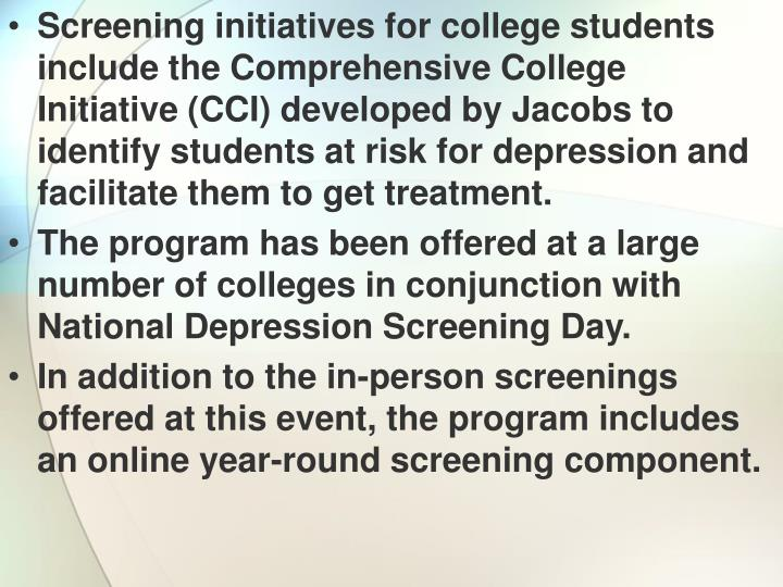 Screening initiatives for college students include the Comprehensive College Initiative (CCI) developed by Jacobs to identify students at risk for depression and facilitate them to get treatment.