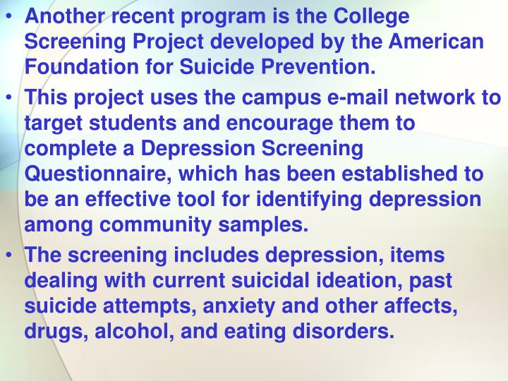 Another recent program is the College Screening Project developed by the American Foundation for Suicide Prevention.