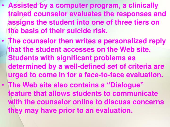 Assisted by a computer program, a clinically trained counselor evaluates the responses and assigns the student into one of three tiers on the basis of their suicide risk.