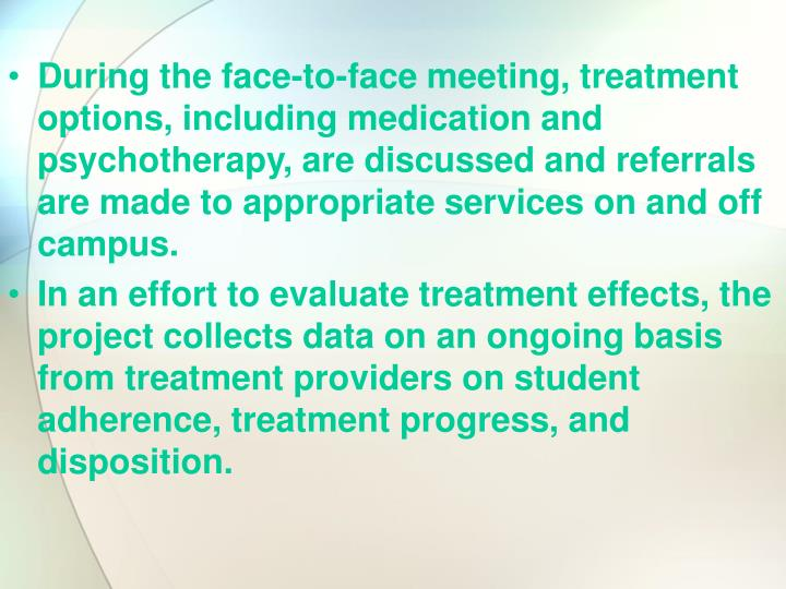 During the face-to-face meeting, treatment options, including medication and psychotherapy, are discussed and referrals are made to appropriate services on and off campus.