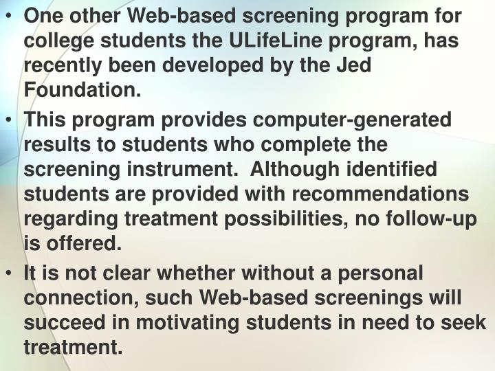 One other Web-based screening program for college students the ULifeLine program, has recently been developed by the Jed Foundation.