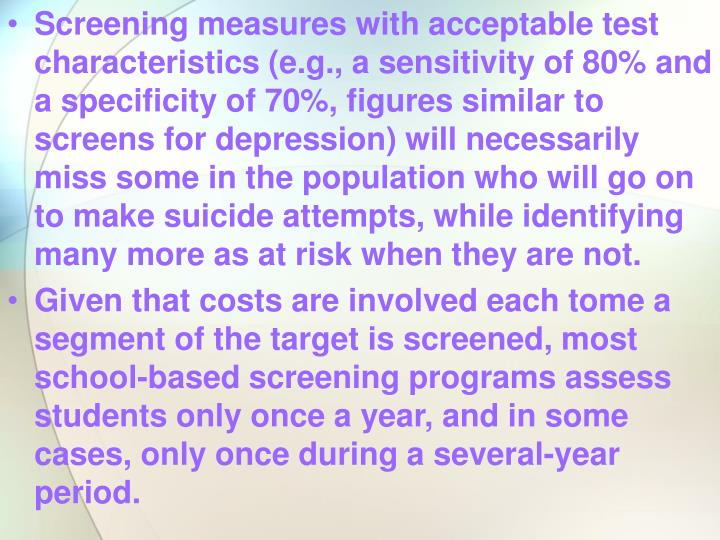 Screening measures with acceptable test characteristics (e.g., a sensitivity of 80% and a specificity of 70%, figures similar to screens for depression) will necessarily miss some in the population who will go on to make suicide attempts, while identifying many more as at risk when they are not.