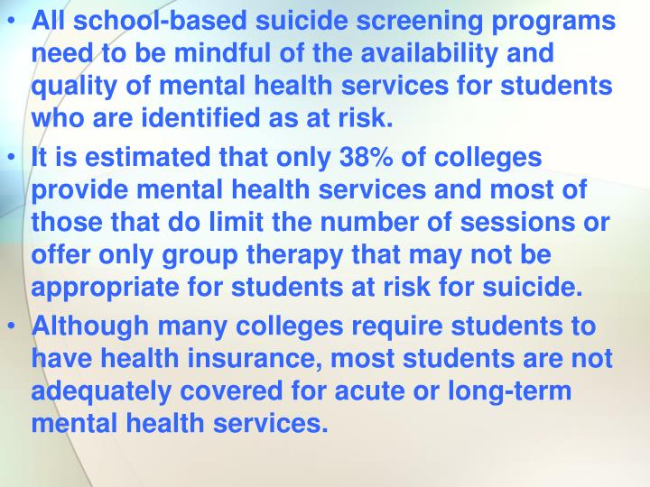 All school-based suicide screening programs need to be mindful of the availability and quality of mental health services for students who are identified as at risk.
