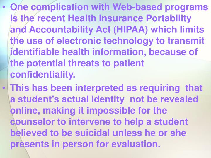 One complication with Web-based programs is the recent Health Insurance Portability and Accountability Act (HIPAA) which limits the use of electronic technology to transmit identifiable health information, because of the potential threats to patient confidentiality.