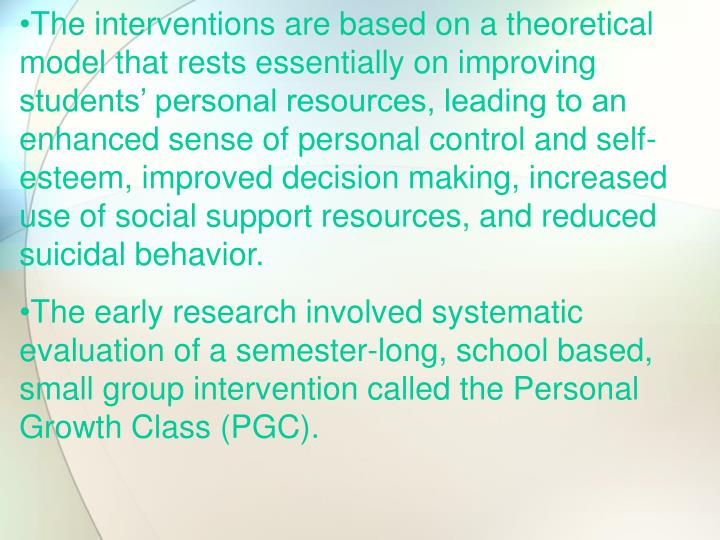 The interventions are based on a theoretical model that rests essentially on improving students' personal resources, leading to an enhanced sense of personal control and self-esteem, improved decision making, increased use of social support resources, and reduced suicidal behavior.
