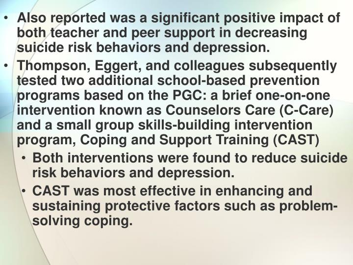 Also reported was a significant positive impact of both teacher and peer support in decreasing suicide risk behaviors and depression.