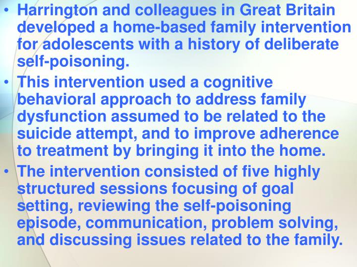 Harrington and colleagues in Great Britain developed a home-based family intervention for adolescents with a history of deliberate self-poisoning.