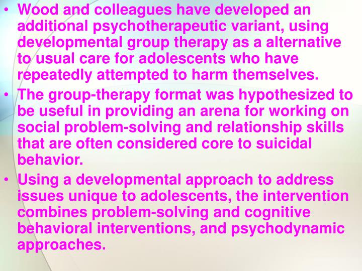 Wood and colleagues have developed an additional psychotherapeutic variant, using developmental group therapy as a alternative to usual care for adolescents who have repeatedly attempted to harm themselves.