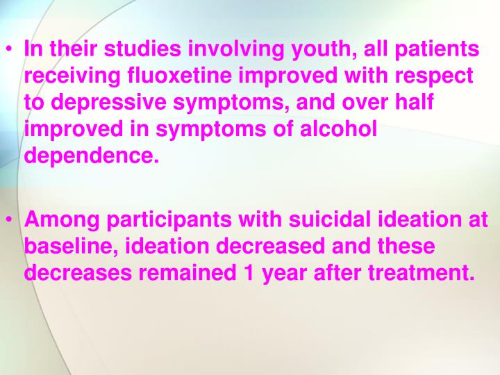 In their studies involving youth, all patients receiving fluoxetine improved with respect to depressive symptoms, and over half improved in symptoms of alcohol dependence.