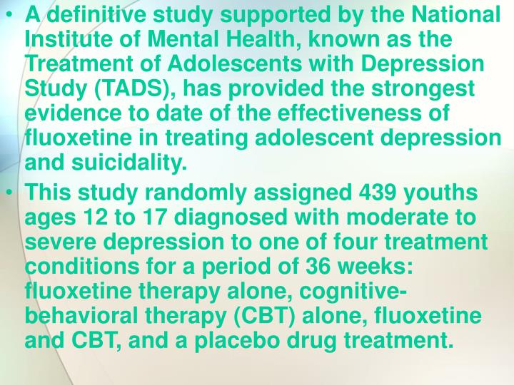 A definitive study supported by the National Institute of Mental Health, known as the Treatment of Adolescents with Depression Study (TADS), has provided the strongest evidence to date of the effectiveness of fluoxetine in treating adolescent depression and suicidality.