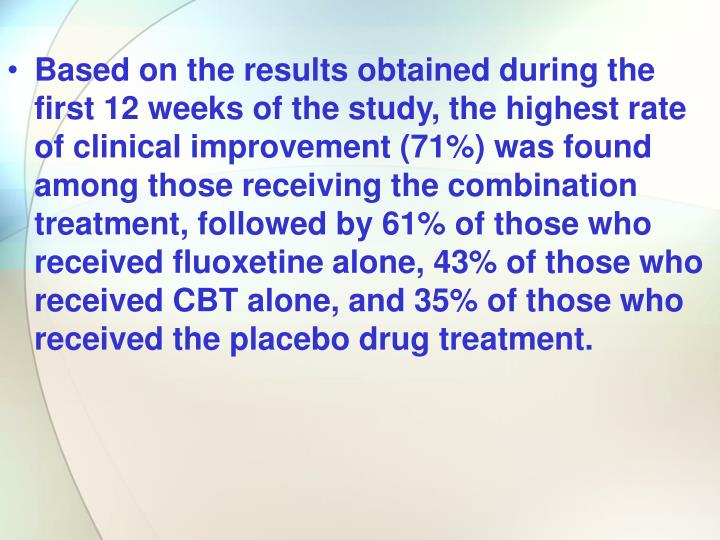 Based on the results obtained during the first 12 weeks of the study, the highest rate of clinical improvement (71%) was found among those receiving the combination treatment, followed by 61% of those who received fluoxetine alone, 43% of those who received CBT alone, and 35% of those who received the placebo drug treatment.