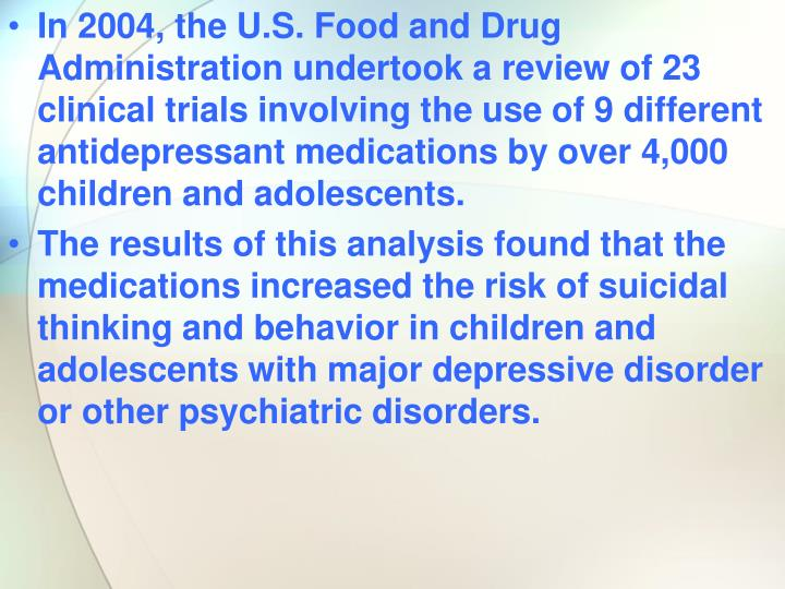 In 2004, the U.S. Food and Drug Administration undertook a review of 23 clinical trials involving the use of 9 different antidepressant medications by over 4,000 children and adolescents.