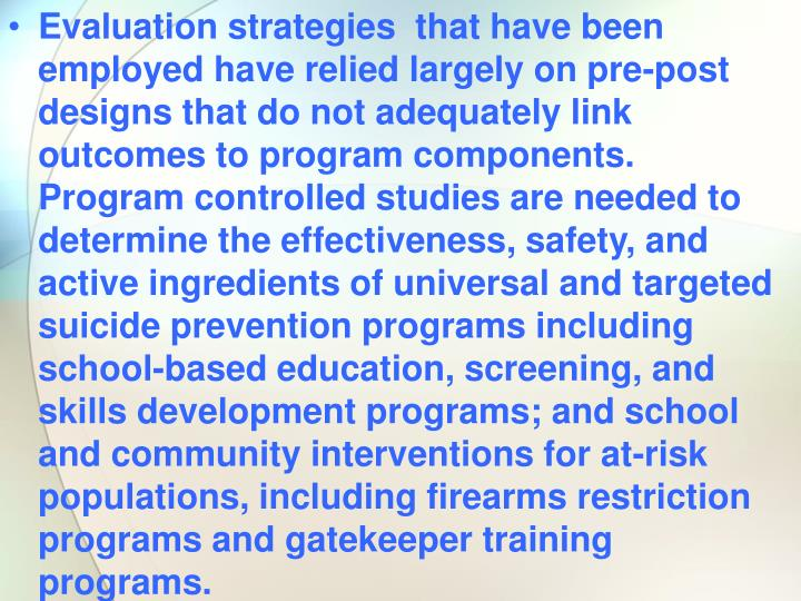 Evaluation strategies  that have been employed have relied largely on pre-post designs that do not adequately link outcomes to program components.  Program controlled studies are needed to determine the effectiveness, safety, and active ingredients of universal and targeted suicide prevention programs including school-based education, screening, and skills development programs; and school and community interventions for at-risk populations, including firearms restriction programs and gatekeeper training programs.