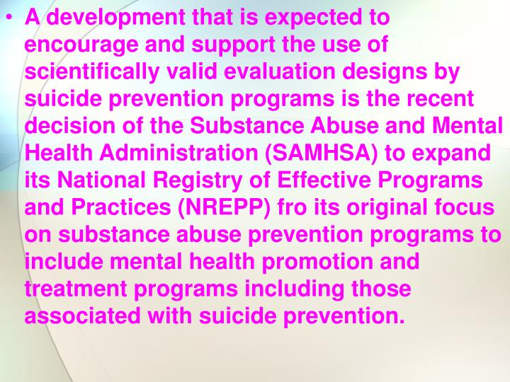 A development that is expected to encourage and support the use of scientifically valid evaluation designs by suicide prevention programs is the recent decision of the Substance Abuse and Mental Health Administration (SAMHSA) to expand its National Registry of Effective Programs and Practices (NREPP) fro its original focus on substance abuse prevention programs to include mental health promotion and treatment programs including those associated with suicide prevention.