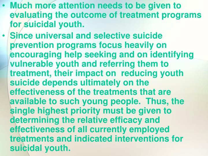 Much more attention needs to be given to evaluating the outcome of treatment programs for suicidal youth.
