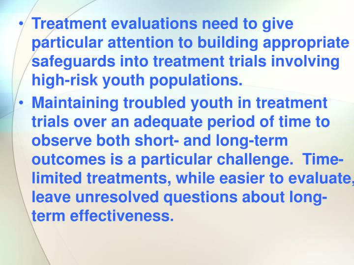 Treatment evaluations need to give particular attention to building appropriate safeguards into treatment trials involving high-risk youth populations.