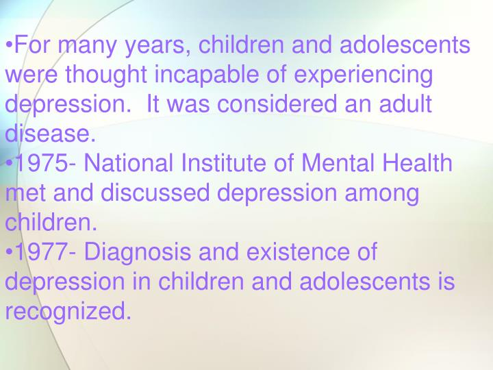 For many years, children and adolescents were thought incapable of experiencing depression.  It was considered an adult disease.