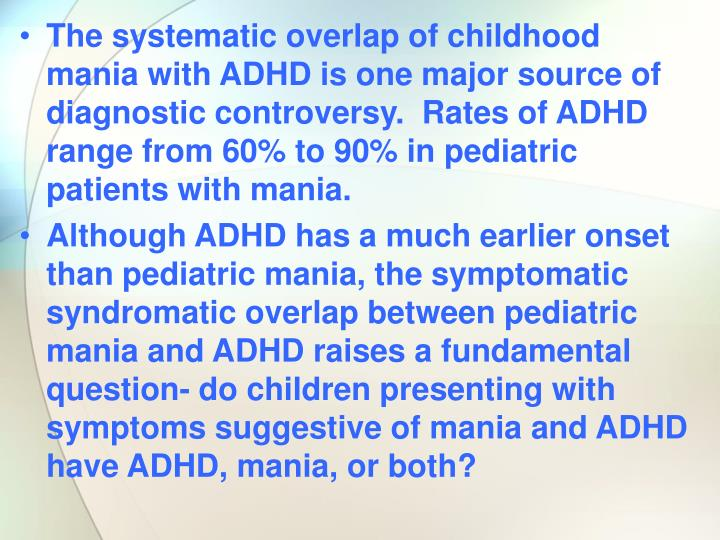The systematic overlap of childhood mania with ADHD is one major source of diagnostic controversy.  Rates of ADHD range from 60% to 90% in pediatric patients with mania.