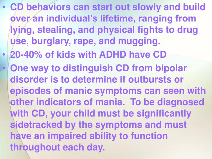 CD behaviors can start out slowly and build over an individual's lifetime, ranging from lying, stealing, and physical fights to drug use, burglary, rape, and mugging.