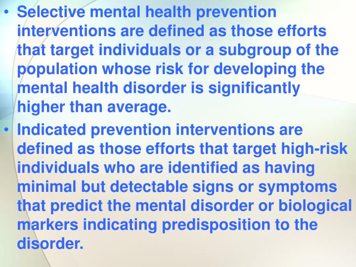 Selective mental health prevention interventions are defined as those efforts that target individuals or a subgroup of the population whose risk for developing the mental health disorder is significantly higher than average.