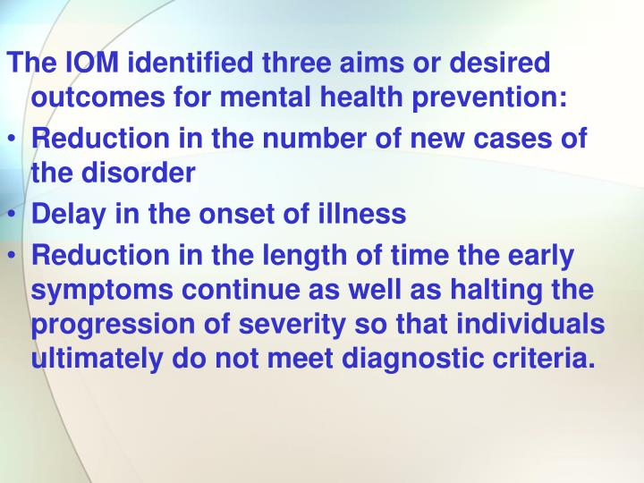 The IOM identified three aims or desired outcomes for mental health prevention: